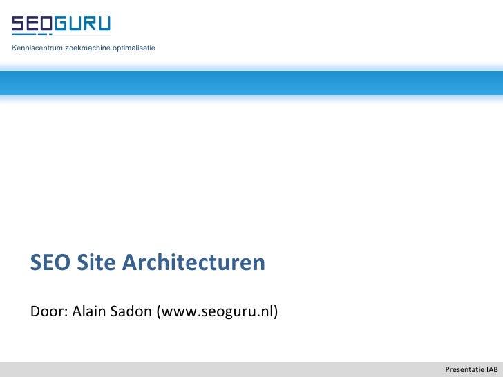 Presentatie IAB SEO Site Architecturen Door: Alain Sadon (www.seoguru.nl) Kenniscentrum zoekmachine optimalisatie
