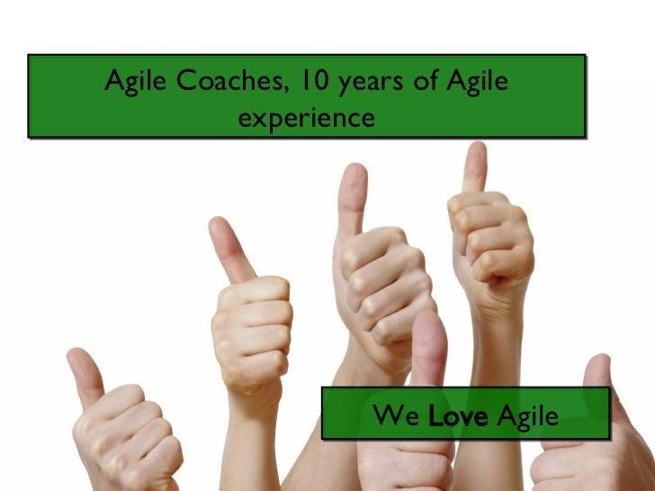 Agile Coaches, 10 years of Agile experience We  Love  Agile