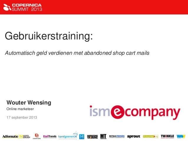 Gebruikerstraining: Automatisch geld verdienen met abandoned shop cart mails Wouter Wensing Online marketeer 17 september ...