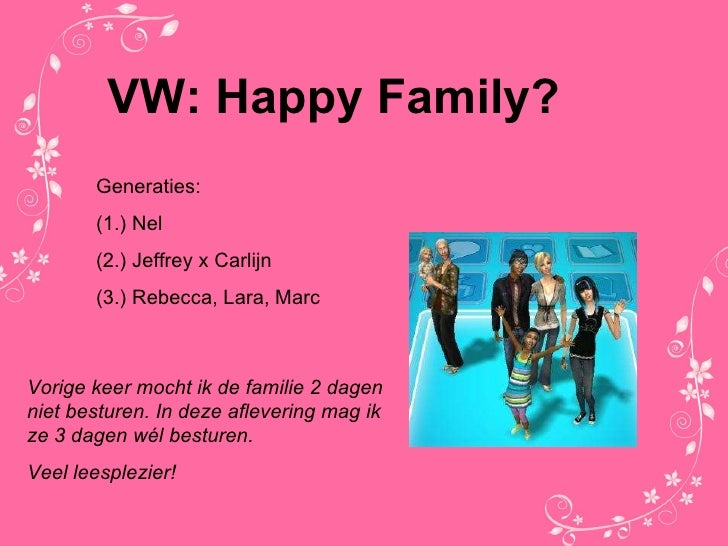 VW: Happy Family? Generaties: (1.) Nel (2.) Jeffrey x Carlijn (3.) Rebecca, Lara, Marc Vorige keer mocht ik de familie 2 d...
