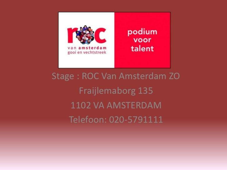 Stage : ROC Van Amsterdam ZO       Fraijlemaborg 135    1102 VA AMSTERDAM    Telefoon: 020-5791111