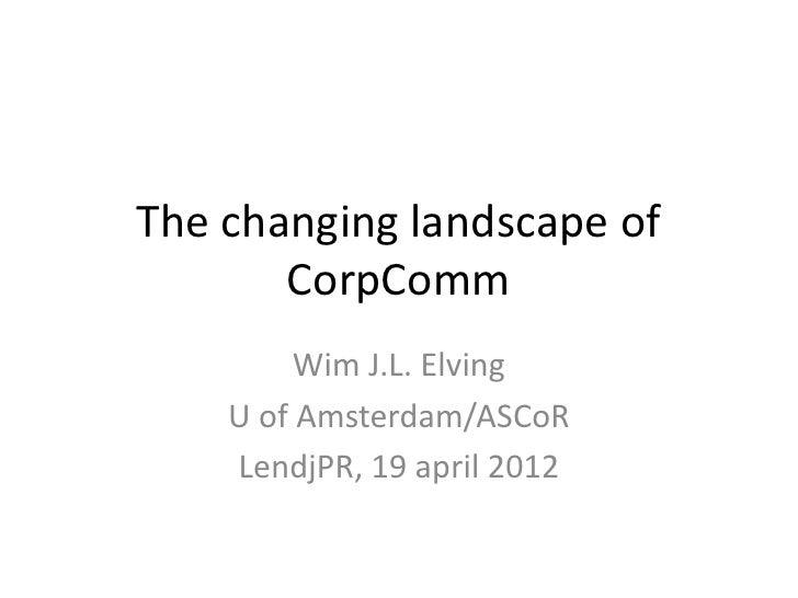 The changing landscape of       CorpComm         Wim J.L. Elving    U of Amsterdam/ASCoR    LendjPR, 19 april 2012