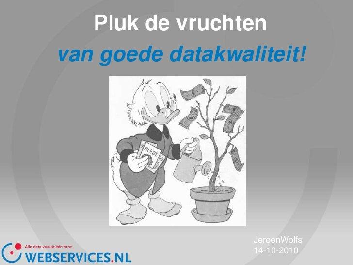 Pluk de vruchten<br />van goede datakwaliteit!<br />JeroenWolfs<br />14-10-2010<br />