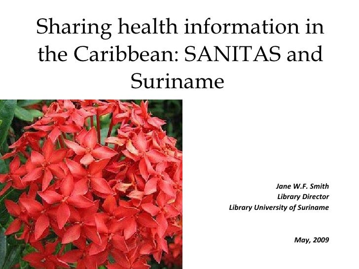 Sharing health information in the Caribbean: SANITAS and Suriname  Jane W.F. Smith Library Director Library University of ...
