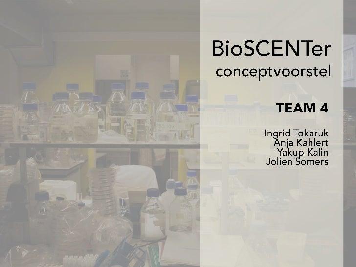 BioSCENTerconceptvoorstel<br />TEAM 4<br />Ingrid Tokaruk<br />Anja Kahlert<br />YakupKalin<br />Jolien Somers<br />