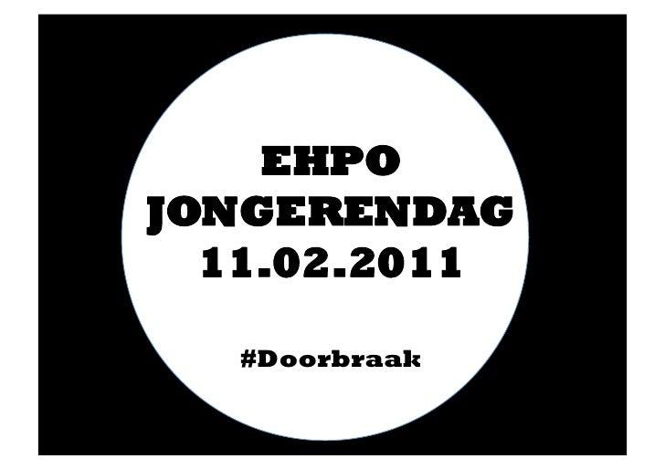 EHPO JONGERENDAG<br />11.02.2011<br />#Doorbraak<br />
