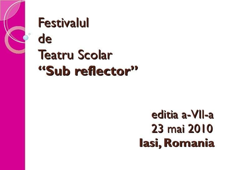 """Festivalul  de  Teatru Scolar """"Sub reflector"""" editia a-VII-a 23 mai 2010   Iasi, Romania"""