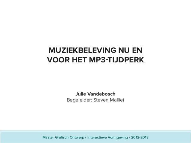 MUZIEKBELEVING NU ENVOOR HET MP3-TIJDPERKJulie VandeboschBegeleider: Steven MallietMaster Grafisch Ontwerp / Interactieve ...