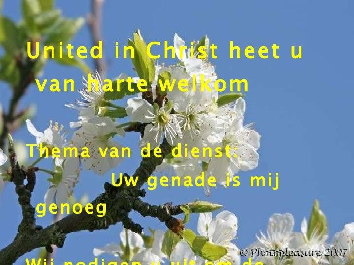 <ul><li>United in Christ heet u van harte welkom </li></ul><ul><li>Thema van de dienst: </li></ul><ul><li>Uw genade is mij...