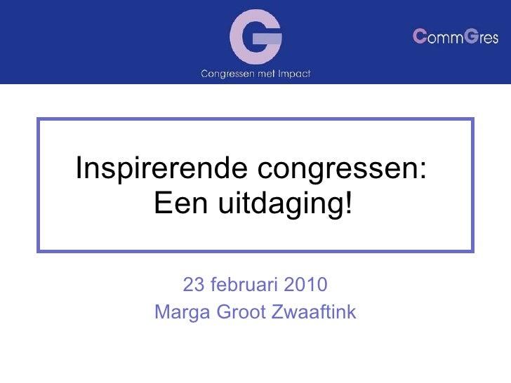 Inspirerende congressen:  Een uitdaging! 23 februari 2010 Marga Groot Zwaaftink