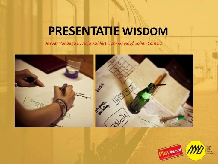 PRESENTATIE WISDOM<br />Jasper Vandegaer, Anja Kahlert, Tom Gheldof, Jolien Somers<br />