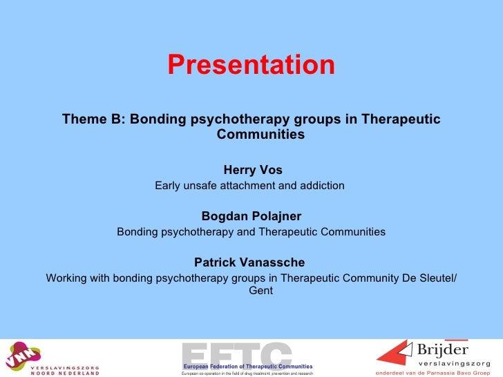 Presentation <ul><li>Theme B: Bonding psychotherapy groups in Therapeutic Communities </li></ul><ul><li>Herry Vos </li></u...