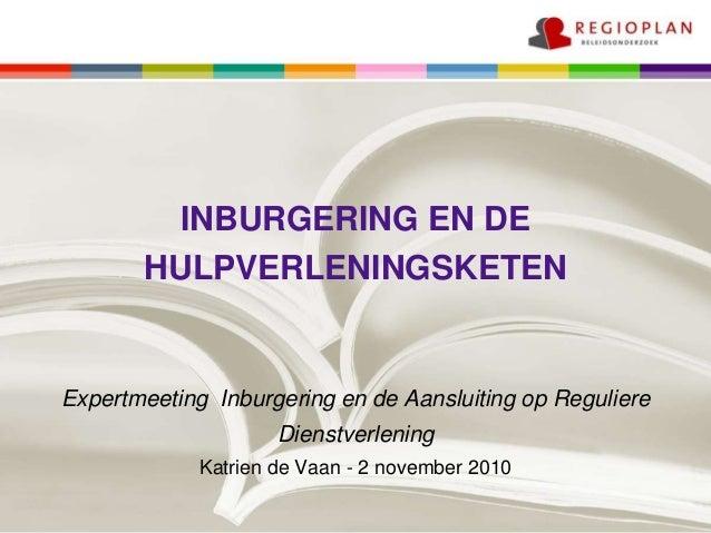 INBURGERING EN DE HULPVERLENINGSKETEN Expertmeeting Inburgering en de Aansluiting op Reguliere Dienstverlening Katrien de ...