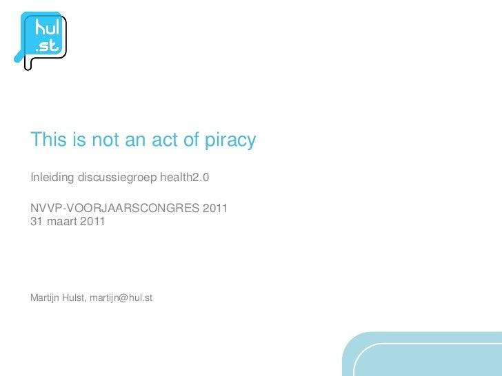This is not an act of piracyInleiding discussiegroep health2.0NVVP-VOORJAARSCONGRES 201131 maart 2011Martijn Hulst, martij...