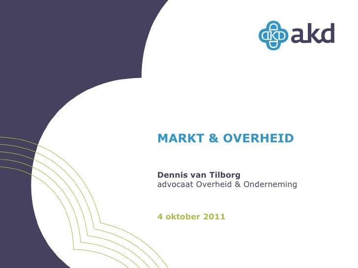 MARKT & OVERHEID<br />Dennis van Tilborg<br />advocaat Overheid & Onderneming<br />4 oktober 2011<br />