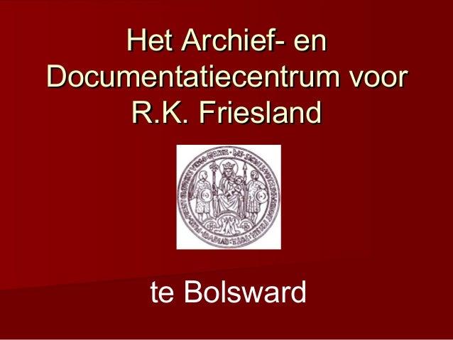 Het Archief- enHet Archief- en Documentatiecentrum voorDocumentatiecentrum voor R.K. FrieslandR.K. Friesland te Bolsward