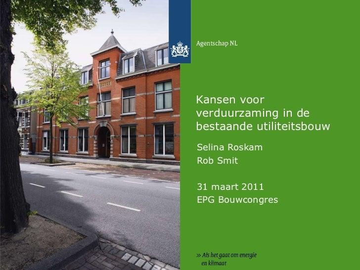 Kansen voor verduurzaming in de bestaande utiliteitsbouw Selina Roskam Rob Smit 31 maart 2011 EPG Bouwcongres