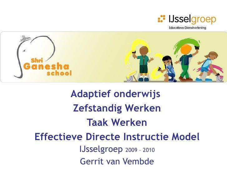 Adaptief onderwijs   Zefstandig Werken Taak Werken Effectieve Directe Instructie Model IJsselgroep  2009 – 2010 Gerrit van...