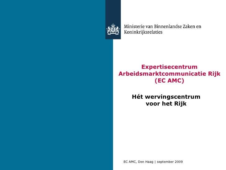 Expertisecentrum Arbeidsmarktcommunicatie Rijk (EC AMC) Hét wervingscentrum voor het Rijk EC AMC, Den Haag | september 2009