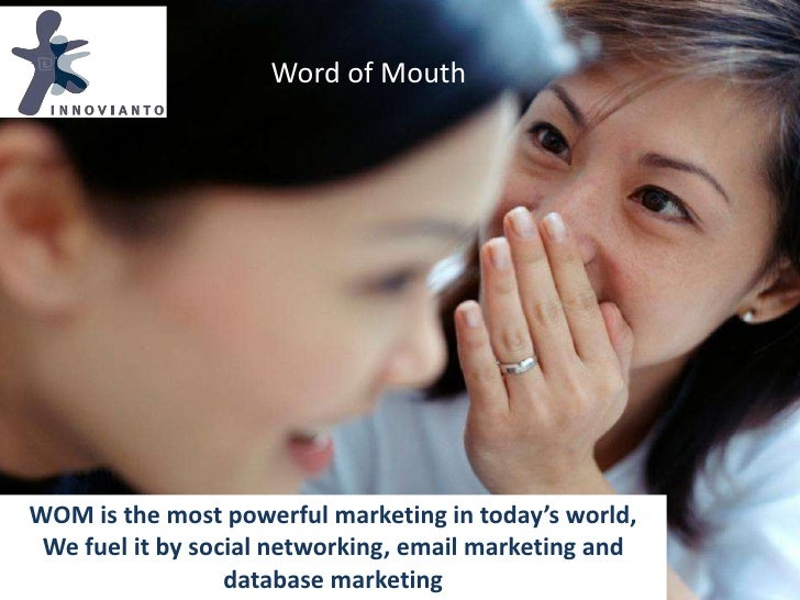 Word of Mouth<br />WOM is the most powerful marketing in today's world, <br />We fuel it by social networking, email marke...