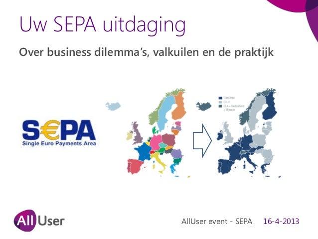 Uw SEPA uitdagingOver business dilemma's, valkuilen en de praktijkAllUser event - SEPA 16-4-2013