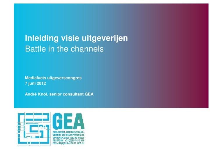 Inleiding visie uitgeverijenBattle in the channelsMediafacts uitgeverscongres7 juni 2012André Knol, senior consultant GEA
