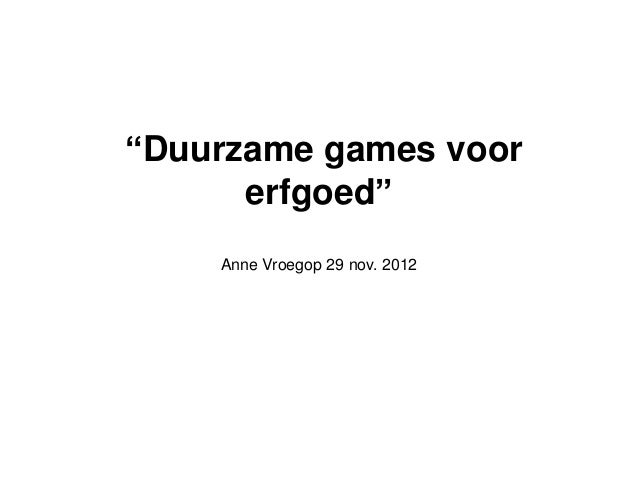 """""""Duurzame games voor      erfgoed""""    Anne Vroegop 29 nov. 2012"""
