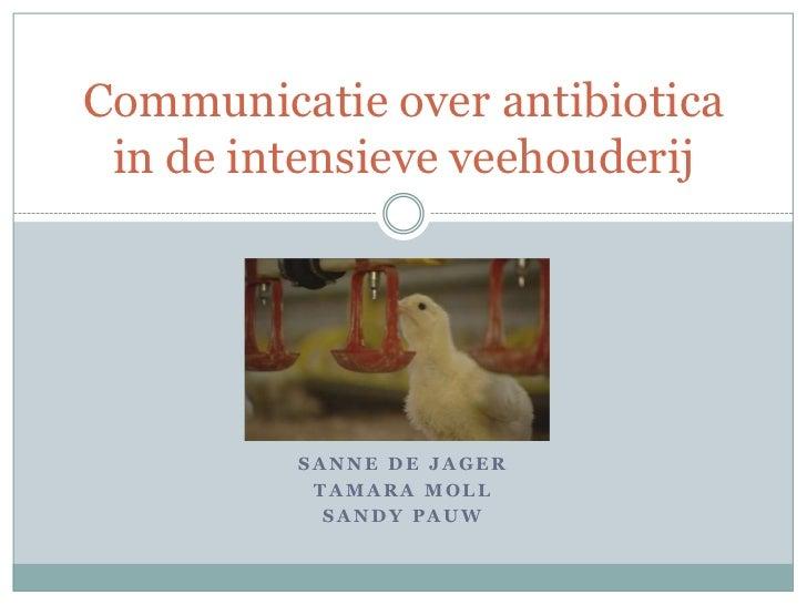 Communicatie over antibiotica in de intensieve veehouderij         SANNE DE JAGER          TAMARA MOLL           SANDY PAUW