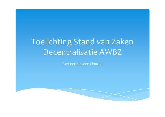 Toelichting Stand van Zaken Decentralisatie AWBZ Gemeenteraden IJmond