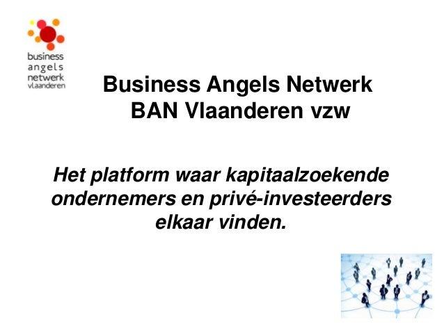 Business Angels Netwerk       BAN Vlaanderen vzwHet platform waar kapitaalzoekendeondernemers en privé-investeerders      ...