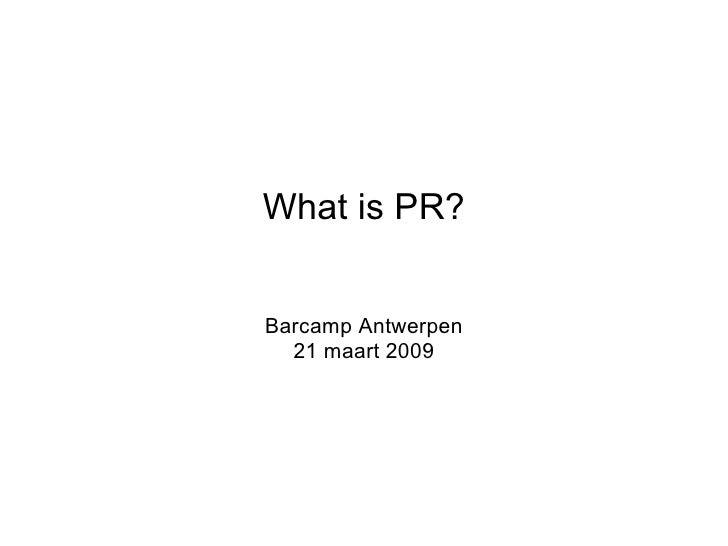 What is pr? - presentation @ Barcamp Antwerpen