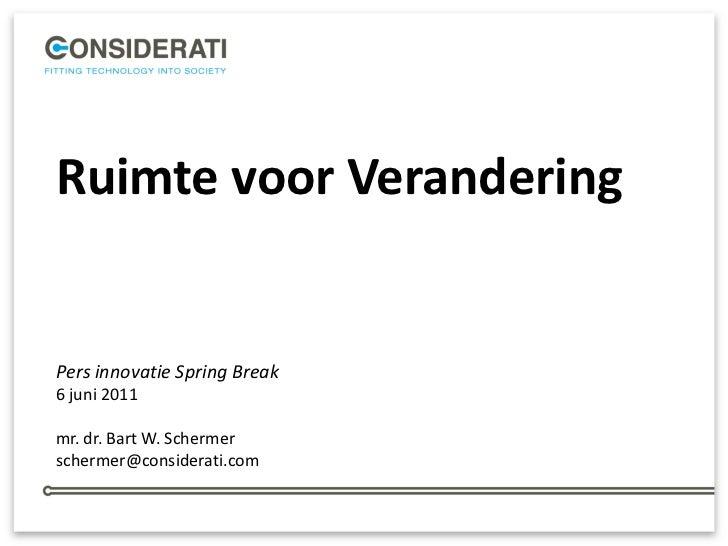 Ruimte voor VeranderingPers innovatie Spring Break6 juni 2011mr. dr. Bart W. Schermerschermer@considerati.com             ...