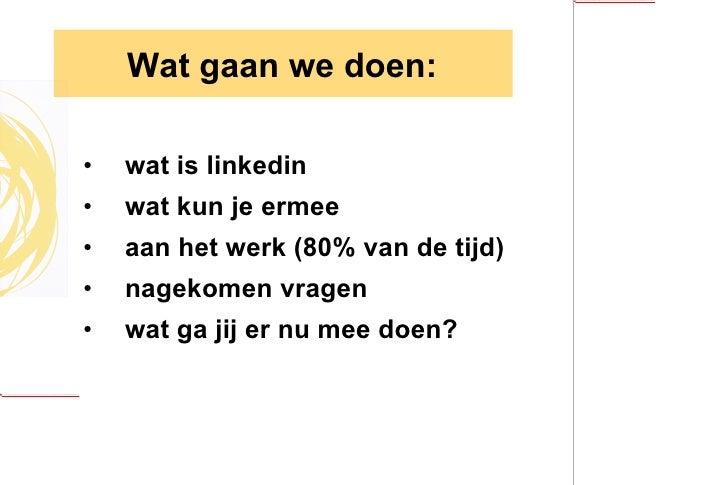Wat gaan  we doen: <ul><li>wat is linkedin </li></ul><ul><li>wat kun je ermee </li></ul><ul><li>aan het werk (80% van de t...