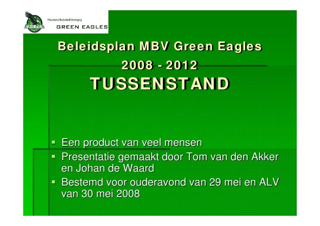 Beleidsplan MBV Green Eagles            2008 - 2012      TUSSENSTAND   Een product van veel mensen Presentatie gemaakt doo...