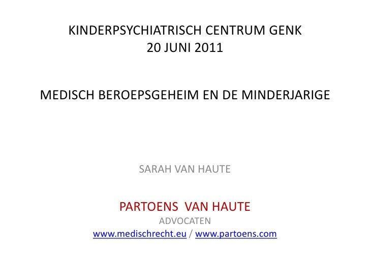 KINDERPSYCHIATRISCH CENTRUM GENK20 JUNI 2011MEDISCH BEROEPSGEHEIM EN DE MINDERJARIGE <br />SARAH VAN HAUTE<br />PARTOENS  ...