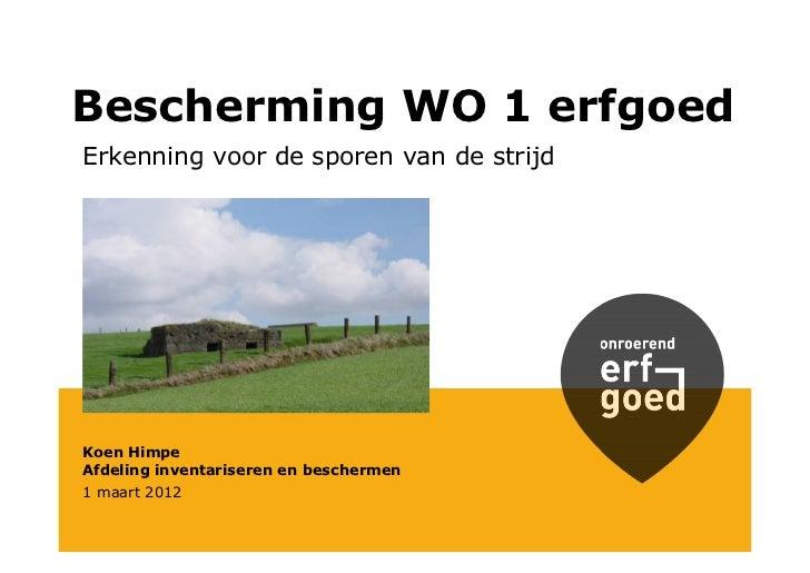 Bescherming WO 1 erfgoedErkenning voor de sporen van de strijdKoen HimpeAfdeling inventariseren en beschermen1 maart 2012