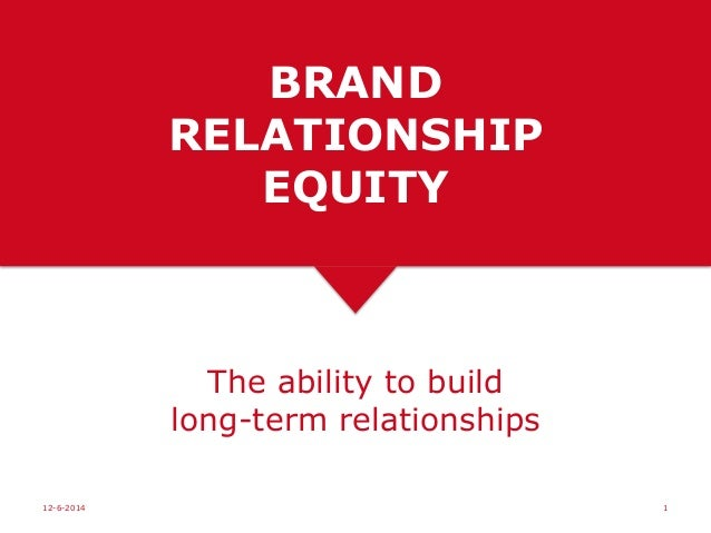 BRAND RELATIONSHIP EQUITY The ability to build long-term relationships 12-6-2014 1