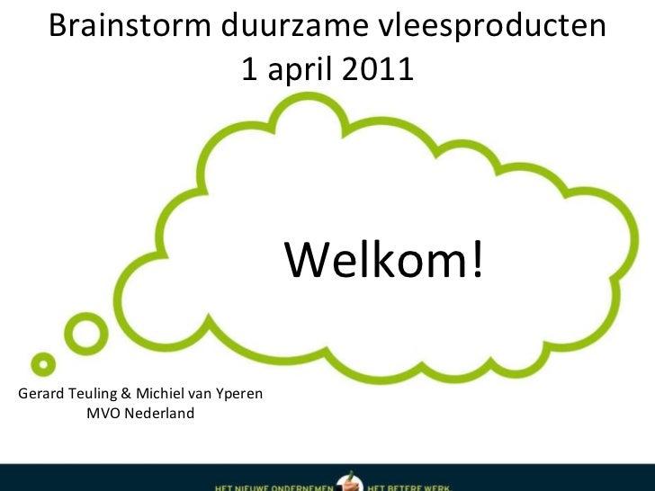 Brainstorm duurzame vleesproducten 1 april 2011 Welkom! Gerard Teuling & Michiel van Yperen MVO Nederland