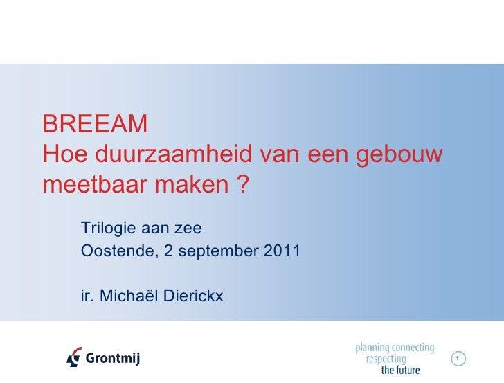 BREEAMHoe duurzaamheid van een gebouwmeetbaar maken ?  Trilogie aan zee  Oostende, 2 september 2011  ir. Michaël Dierickx ...