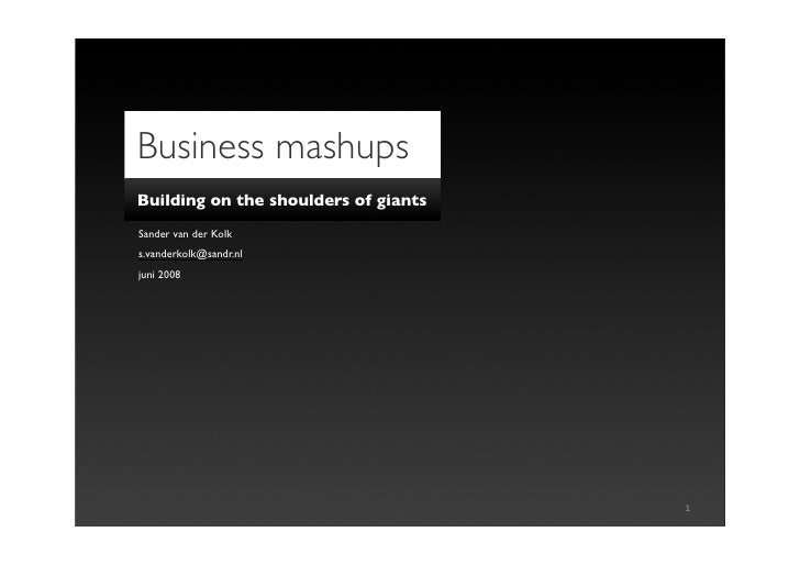 Business mashups Building on the shoulders of giants Sander van der Kolk s.vanderkolk@sandr.nl juni 2008                  ...