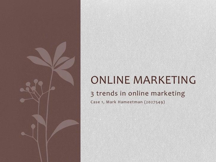 3 trends in online marketing<br />Case 1, Mark Hameetman (2027549)<br />Online marketing<br />