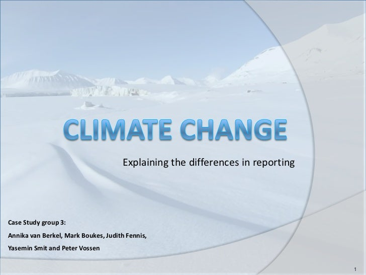 Climate change<br />Explaining the differences in reporting <br />1<br />Case Study group 3: <br />Annika van Berkel, Mark...