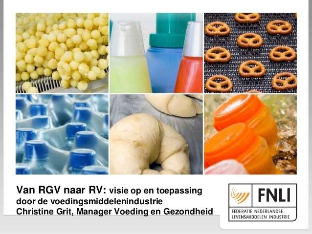 Van RGV naar RV: visie op en toepassing door de voedingsmiddelenindustrie Christine Grit, Manager Voeding en Gezondheid
