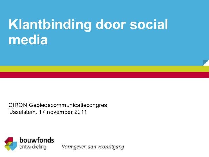 Klantbinding door social media CIRON Gebiedscommunicatiecongres IJsselstein, 17 november 2011