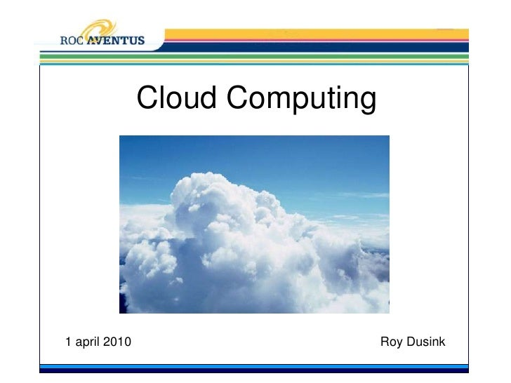 CloudComputing<br />1 april 2010<br />Roy Dusink<br />