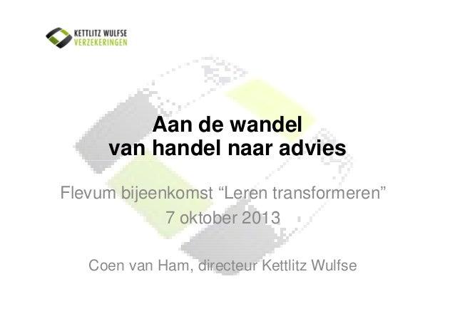 """Aan de wandel van handel naar advies Flevum bijeenkomst """"Leren transformeren"""" 7 oktober 2013 Coen van Ham, directeur Kettl..."""
