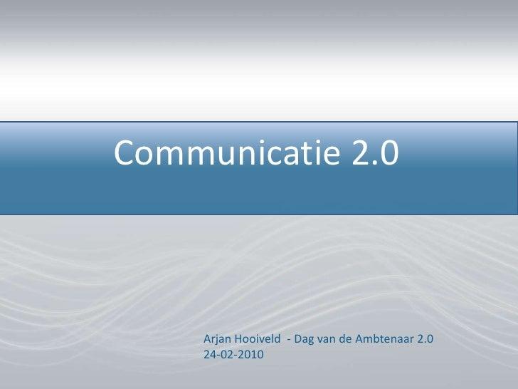 Communicatie 2.0<br />Arjan Hooiveld  - Dag van de Ambtenaar 2.024-02-2010<br />