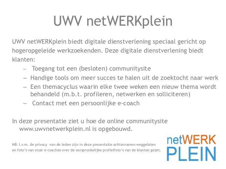 UWV netWERKplein<br />UWV netWERKplein biedt digitale dienstverlening speciaal gericht op<br />hogeropgeleide werkzoekende...