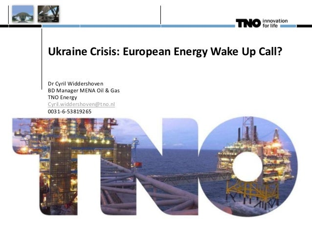 Ukraine Crisis: European Energy Wake Up Call? Dr Cyril Widdershoven BD Manager MENA Oil & Gas TNO Energy Cyril.widdershove...