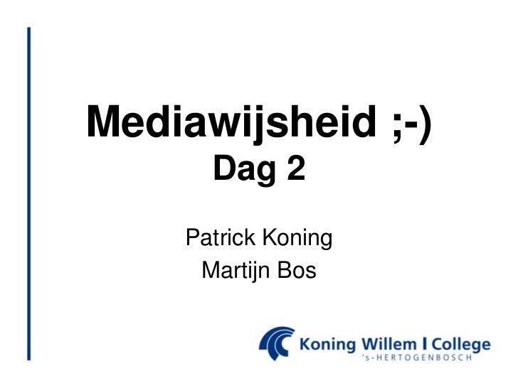 Mediawijsheid ;-)      Dag 2    Patrick Koning     Martijn Bos